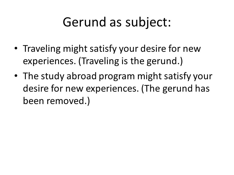 Gerund as subject: Traveling might satisfy your desire for new experiences.