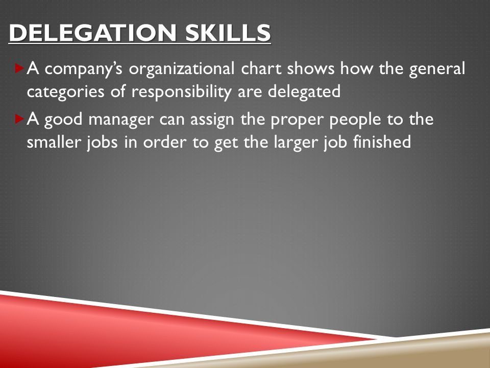 DELEGATION SKILLS  A company's organizational chart shows how the general categories of responsibility are delegated  A good manager can assign the proper people to the smaller jobs in order to get the larger job finished