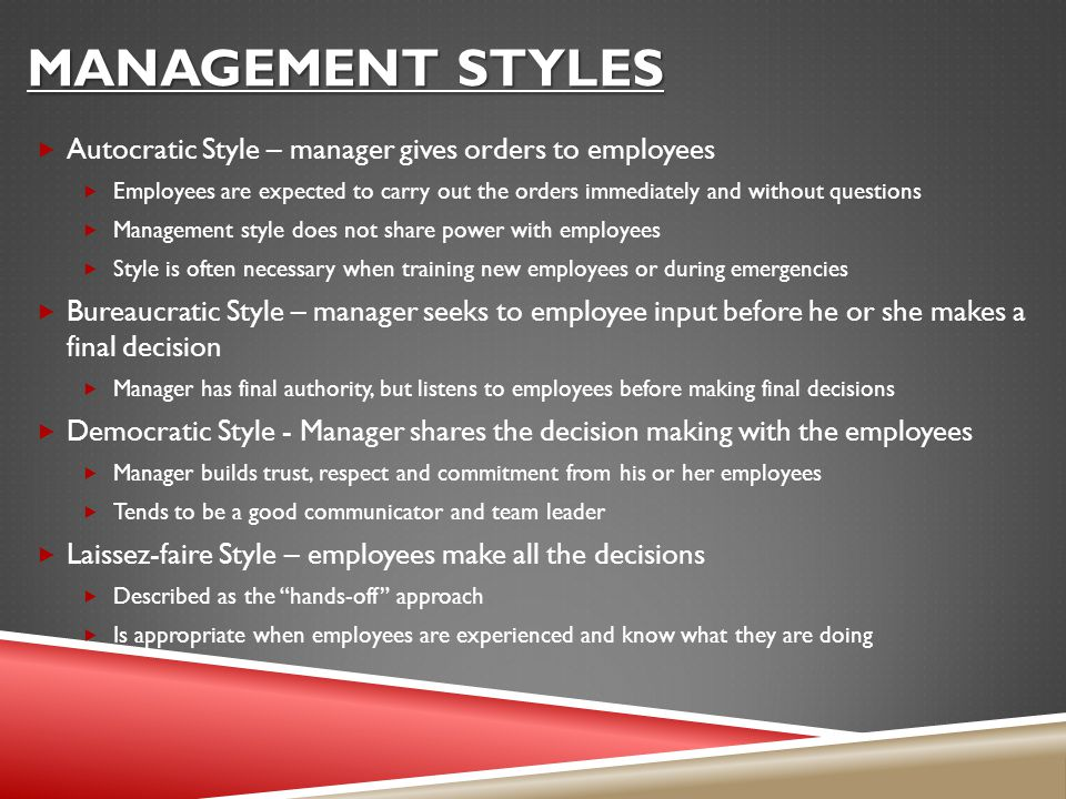 MANAGEMENT STYLES  Autocratic Style – manager gives orders to employees  Employees are expected to carry out the orders immediately and without questions  Management style does not share power with employees  Style is often necessary when training new employees or during emergencies  Bureaucratic Style – manager seeks to employee input before he or she makes a final decision  Manager has final authority, but listens to employees before making final decisions  Democratic Style - Manager shares the decision making with the employees  Manager builds trust, respect and commitment from his or her employees  Tends to be a good communicator and team leader  Laissez-faire Style – employees make all the decisions  Described as the hands-off approach  Is appropriate when employees are experienced and know what they are doing