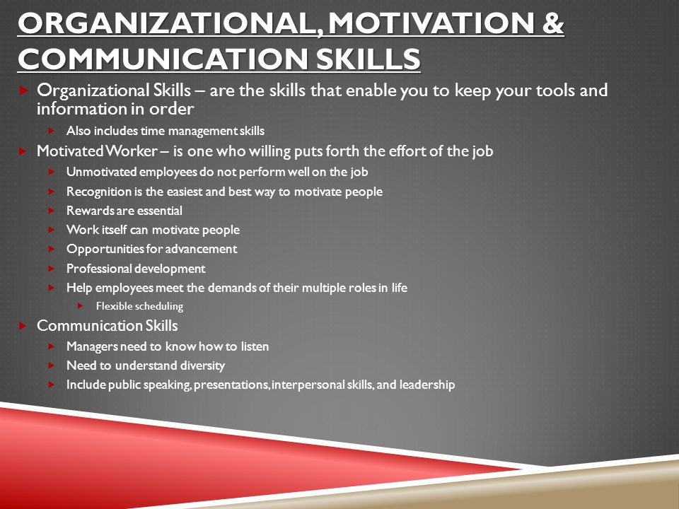 ORGANIZATIONAL, MOTIVATION & COMMUNICATION SKILLS  Organizational Skills – are the skills that enable you to keep your tools and information in order  Also includes time management skills  Motivated Worker – is one who willing puts forth the effort of the job  Unmotivated employees do not perform well on the job  Recognition is the easiest and best way to motivate people  Rewards are essential  Work itself can motivate people  Opportunities for advancement  Professional development  Help employees meet the demands of their multiple roles in life  Flexible scheduling  Communication Skills  Managers need to know how to listen  Need to understand diversity  Include public speaking, presentations, interpersonal skills, and leadership
