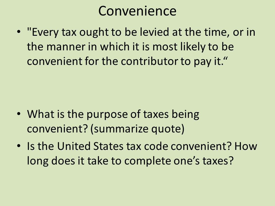 Convenience Every tax ought to be levied at the time, or in the manner in which it is most likely to be convenient for the contributor to pay it. What is the purpose of taxes being convenient.