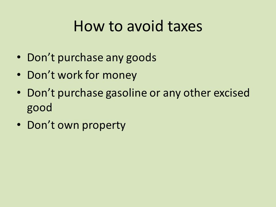 How to avoid taxes Don't purchase any goods Don't work for money Don't purchase gasoline or any other excised good Don't own property