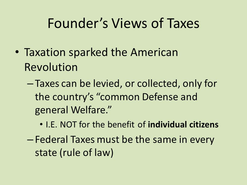 Founder's Views of Taxes Taxation sparked the American Revolution – Taxes can be levied, or collected, only for the country's common Defense and general Welfare. I.E.