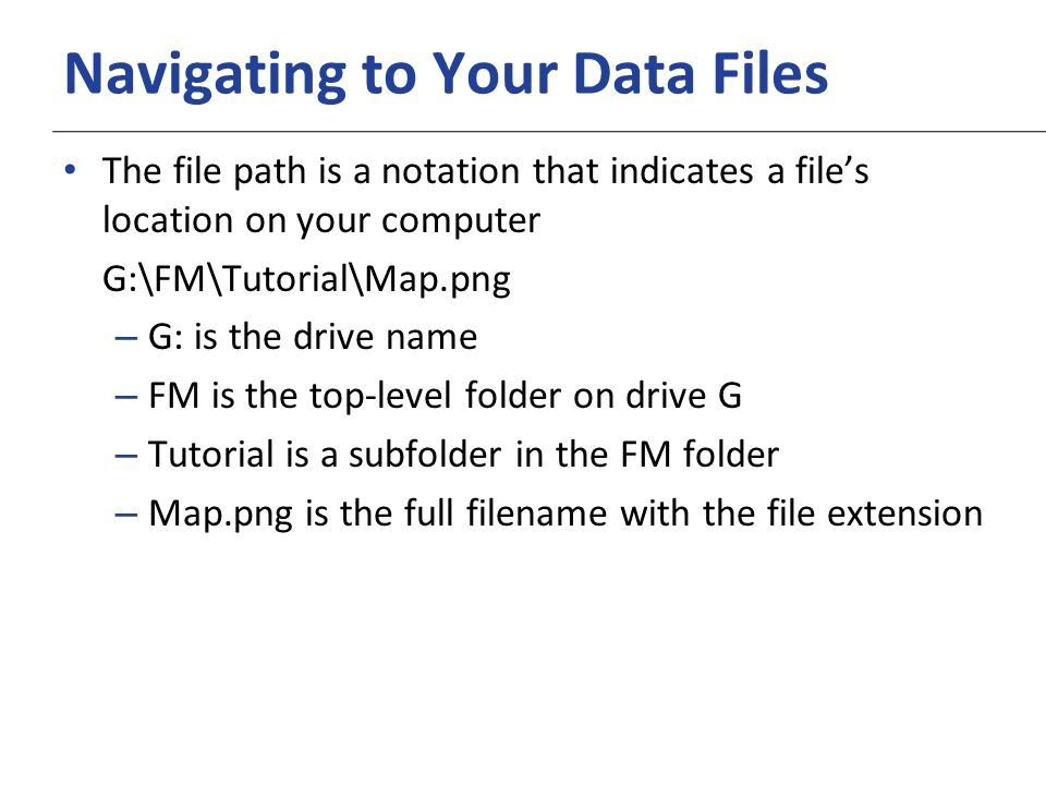 XP Navigating to Your Data Files The file path is a notation that indicates a file's location on your computer G:\FM\Tutorial\Map.png – G: is the drive name – FM is the top-level folder on drive G – Tutorial is a subfolder in the FM folder – Map.png is the full filename with the file extension