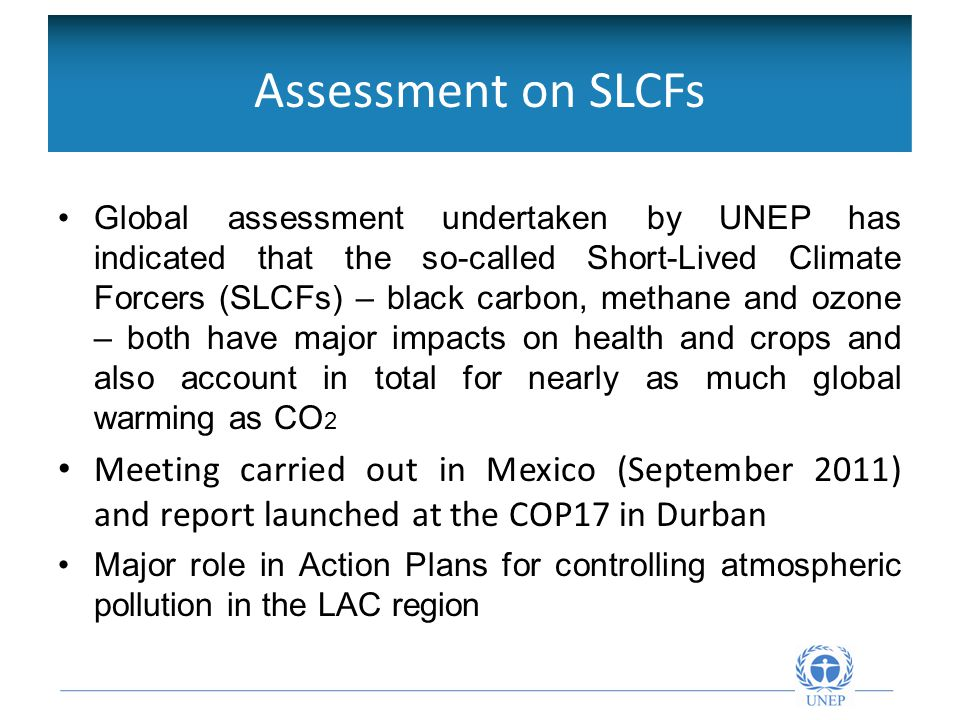 Objetivos de la Red Intergubernamental Global assessment undertaken by UNEP has indicated that the so-called Short-Lived Climate Forcers (SLCFs) – black carbon, methane and ozone – both have major impacts on health and crops and also account in total for nearly as much global warming as CO 2 Meeting carried out in Mexico (September 2011) and report launched at the COP17 in Durban Major role in Action Plans for controlling atmospheric pollution in the LAC region Assessment on SLCFs