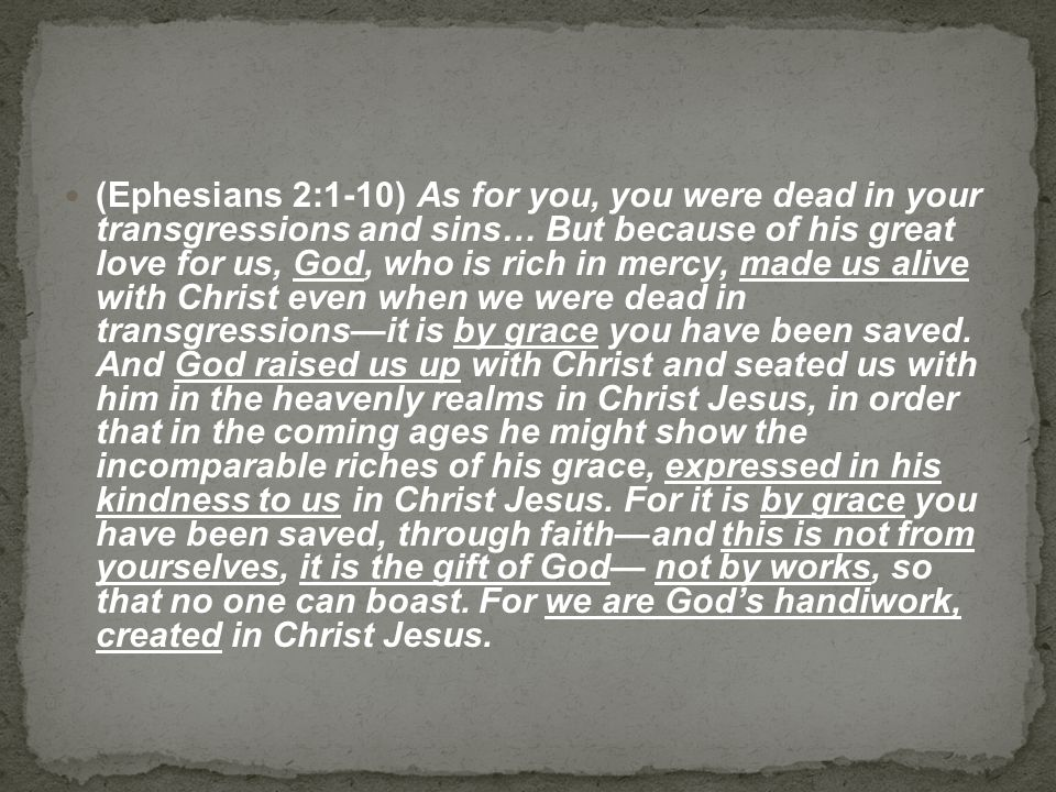 (Ephesians 2:1-10) As for you, you were dead in your transgressions and sins… But because of his great love for us, God, who is rich in mercy, made us alive with Christ even when we were dead in transgressions—it is by grace you have been saved.