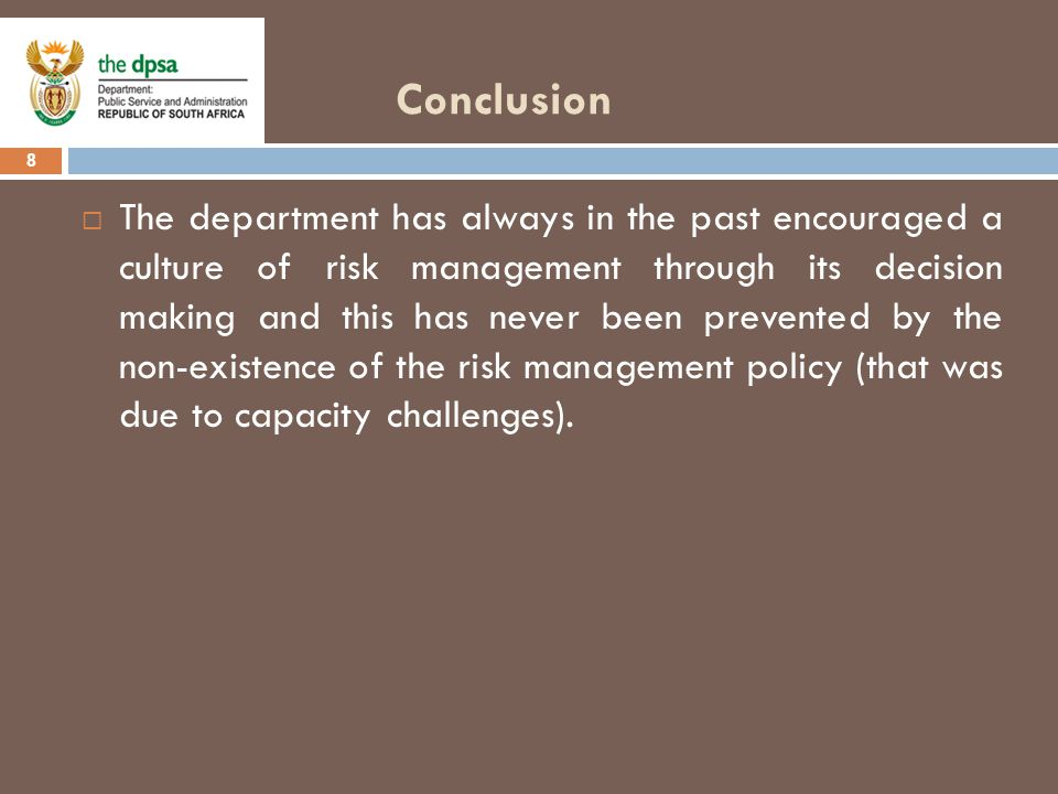 Conclusion 8  The department has always in the past encouraged a culture of risk management through its decision making and this has never been prevented by the non-existence of the risk management policy (that was due to capacity challenges).