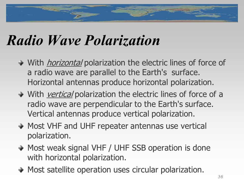 36 Radio Wave Polarization With horizontal polarization the electric lines of force of a radio wave are parallel to the Earth s surface.