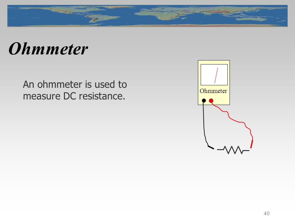 40 Ohmmeter An ohmmeter is used to measure DC resistance. Ohmmeter