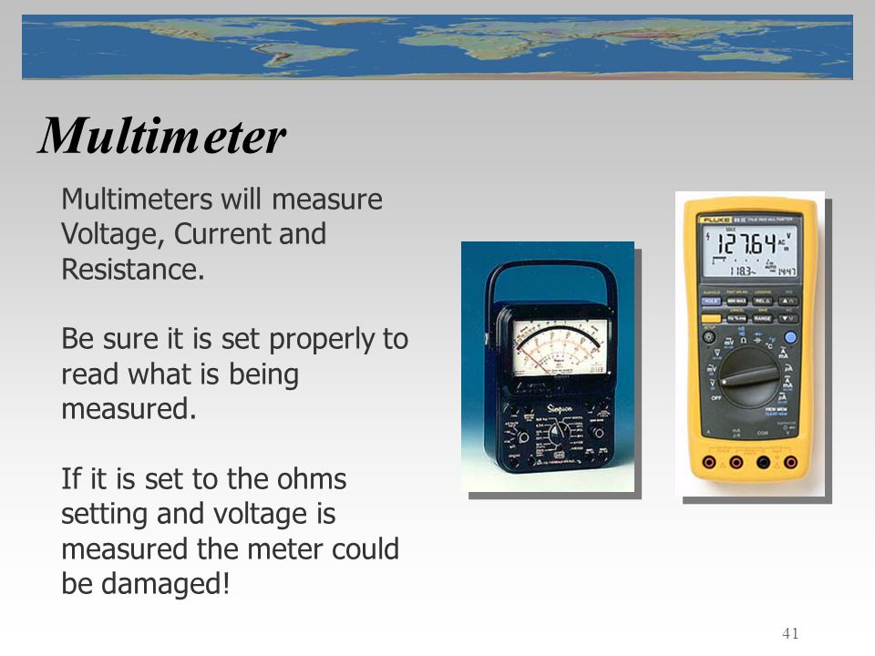 41 Multimeter Multimeters will measure Voltage, Current and Resistance.