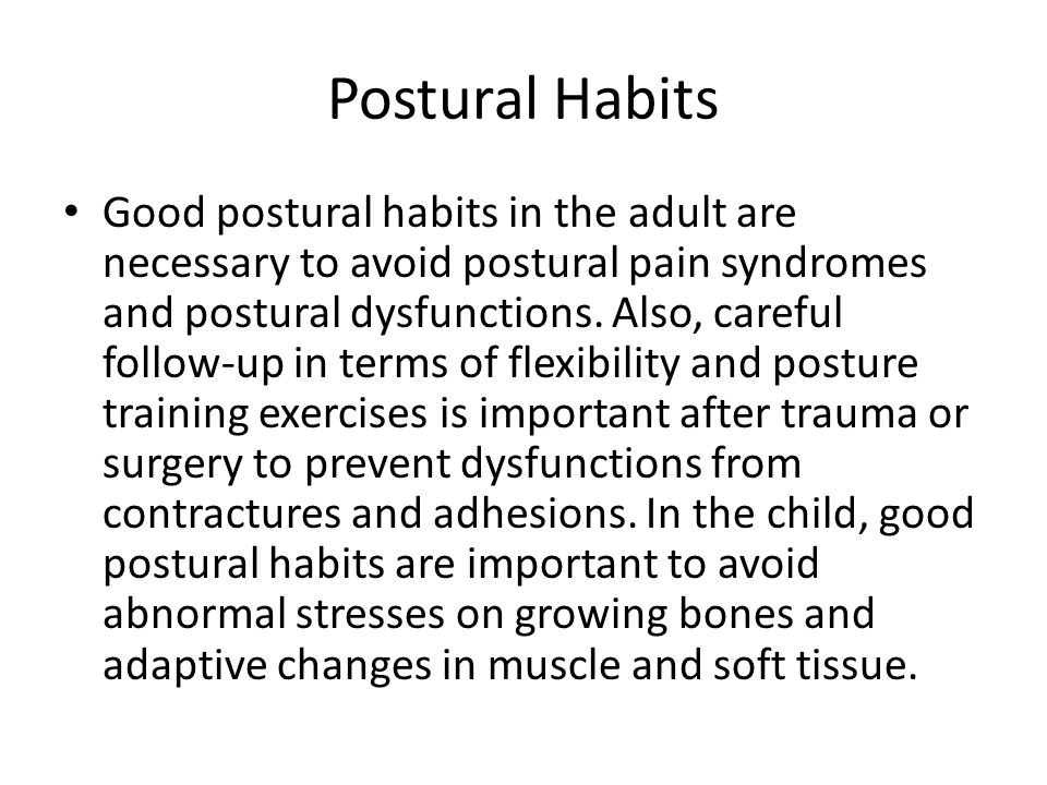 Postural Habits Good postural habits in the adult are necessary to avoid postural pain syndromes and postural dysfunctions.