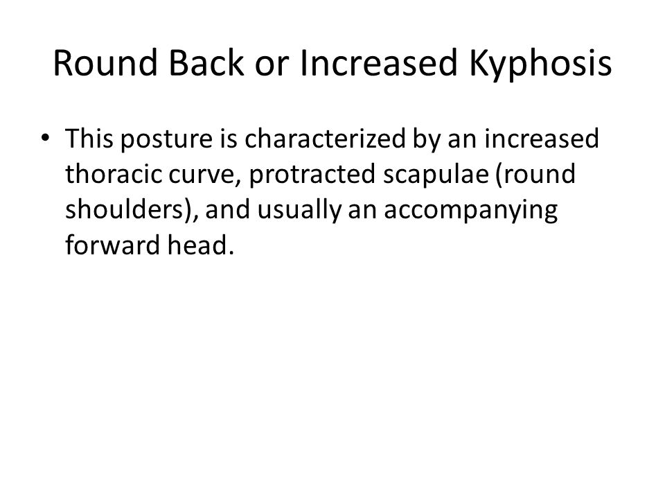 Round Back or Increased Kyphosis This posture is characterized by an increased thoracic curve, protracted scapulae (round shoulders), and usually an accompanying forward head.