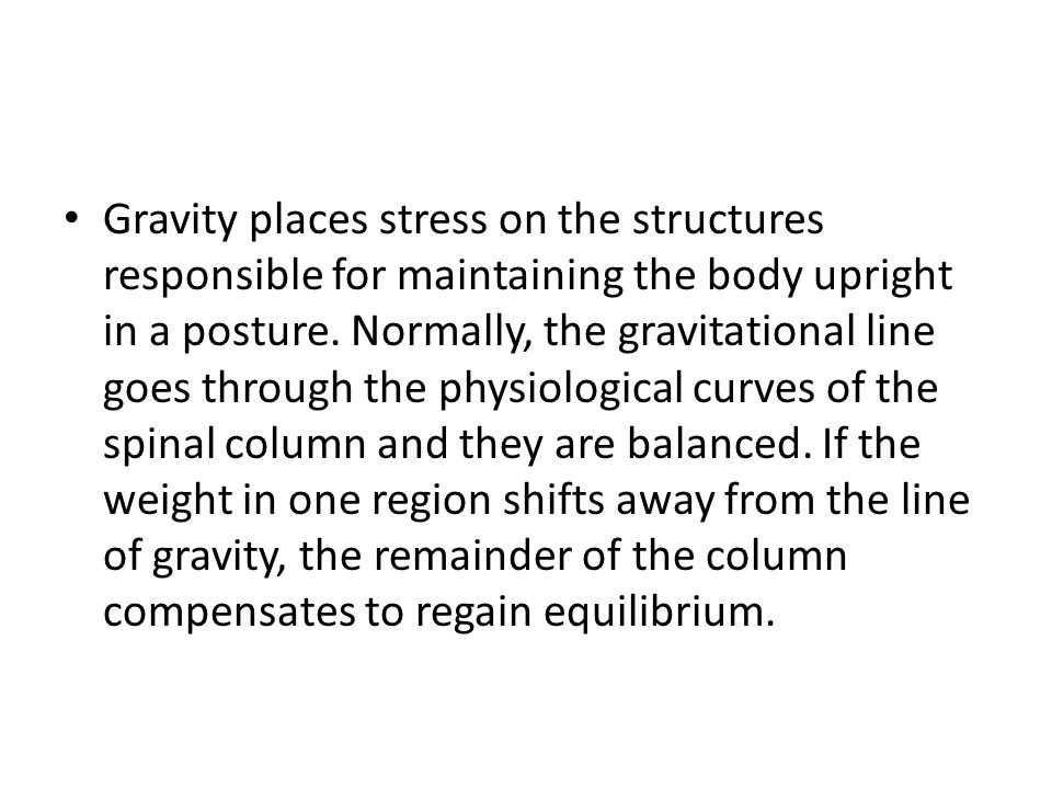 Gravity places stress on the structures responsible for maintaining the body upright in a posture.