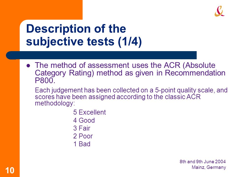 8th and 9th June 2004 Mainz, Germany 10 Description of the subjective tests (1/4) The method of assessment uses the ACR (Absolute Category Rating) method as given in Recommendation P800.