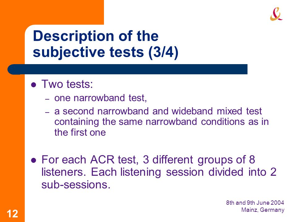 8th and 9th June 2004 Mainz, Germany 12 Description of the subjective tests (3/4) Two tests: – one narrowband test, – a second narrowband and wideband mixed test containing the same narrowband conditions as in the first one For each ACR test, 3 different groups of 8 listeners.