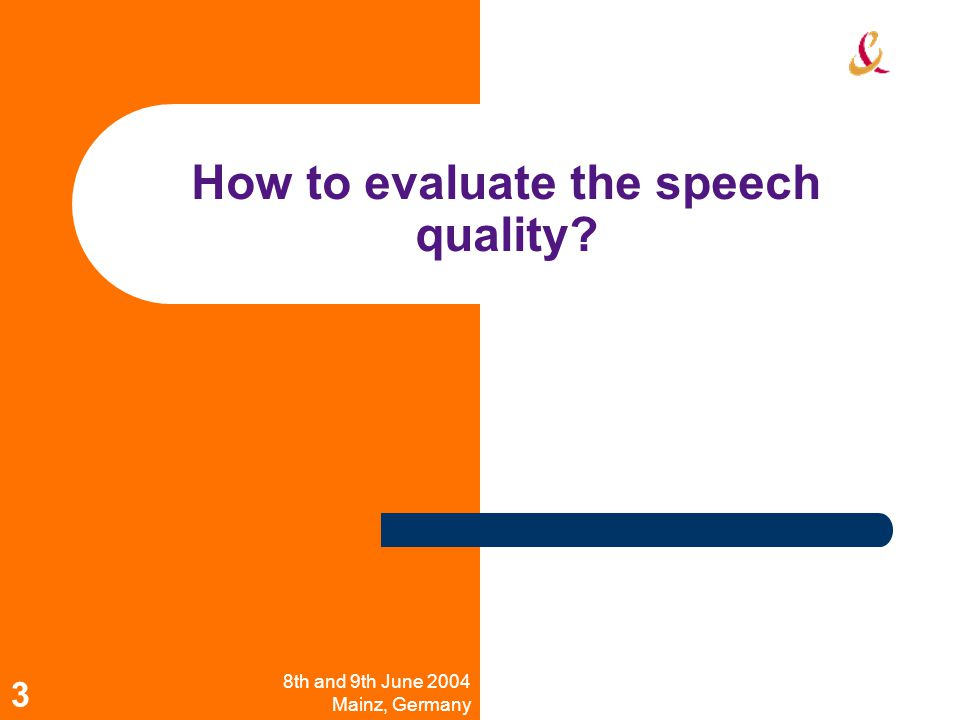 8th and 9th June 2004 Mainz, Germany Workshop on Wideband Speech Quality in Terminals and Networks: Assessment and Prediction 3 How to evaluate the speech quality