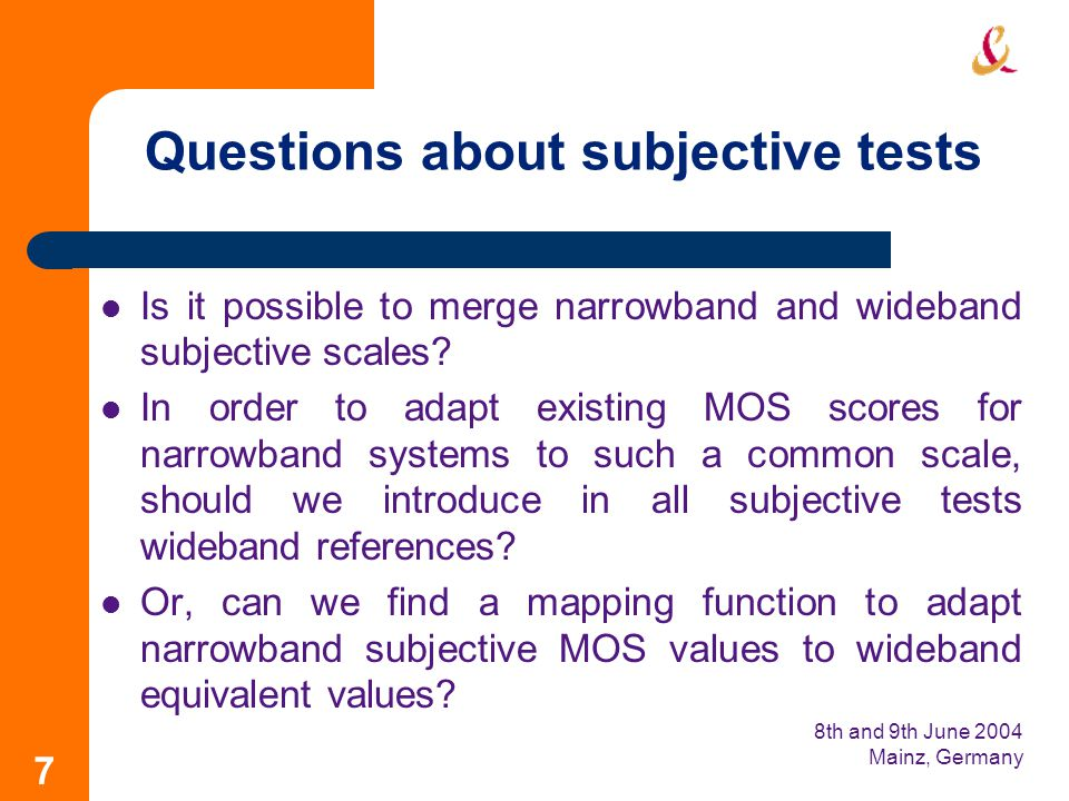 8th and 9th June 2004 Mainz, Germany 7 Questions about subjective tests Is it possible to merge narrowband and wideband subjective scales.