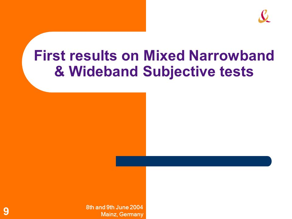 8th and 9th June 2004 Mainz, Germany Workshop on Wideband Speech Quality in Terminals and Networks: Assessment and Prediction 9 First results on Mixed Narrowband & Wideband Subjective tests