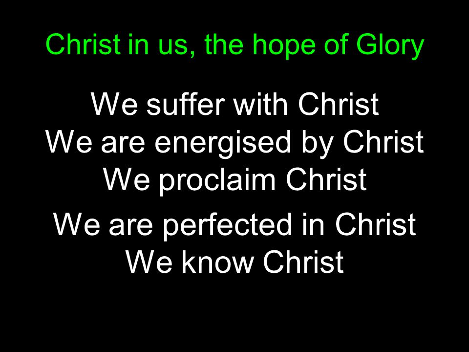Christ in us, the hope of Glory We suffer with Christ We are energised by Christ We proclaim Christ We are perfected in Christ We know Christ