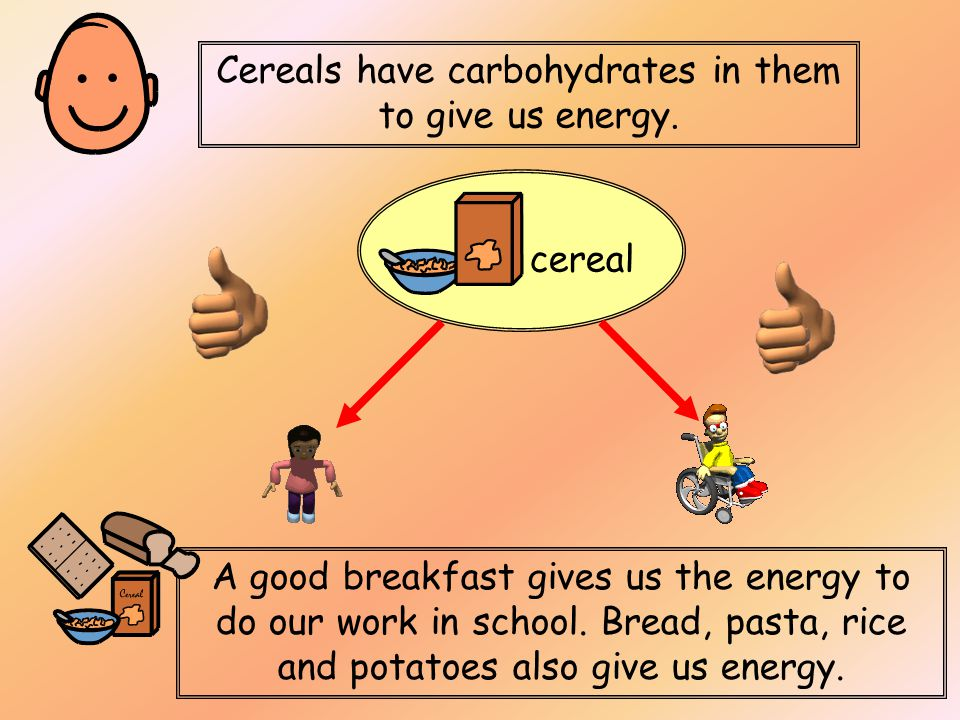 Cereals have carbohydrates in them to give us energy.