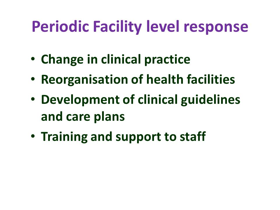 Periodic Facility level response Change in clinical practice Reorganisation of health facilities Development of clinical guidelines and care plans Training and support to staff