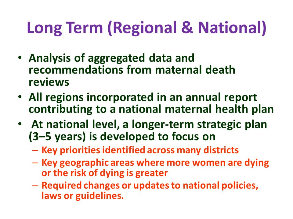 Long Term (Regional & National) Analysis of aggregated data and recommendations from maternal death reviews All regions incorporated in an annual report contributing to a national maternal health plan At national level, a longer-term strategic plan (3–5 years) is developed to focus on – Key priorities identified across many districts – Key geographic areas where more women are dying or the risk of dying is greater – Required changes or updates to national policies, laws or guidelines.
