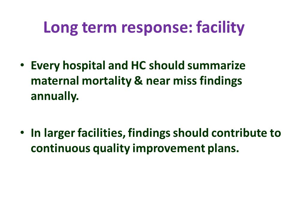 Long term response: facility Every hospital and HC should summarize maternal mortality & near miss findings annually.