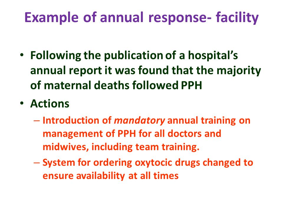 Example of annual response- facility Following the publication of a hospital's annual report it was found that the majority of maternal deaths followed PPH Actions – Introduction of mandatory annual training on management of PPH for all doctors and midwives, including team training.
