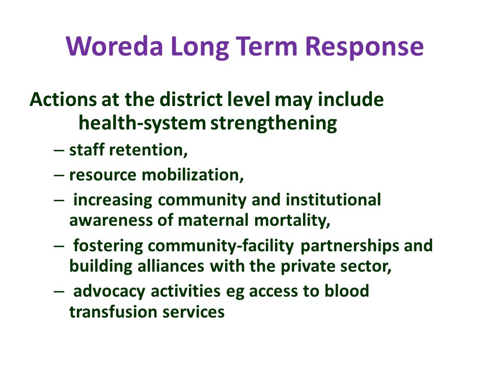 Woreda Long Term Response Actions at the district level may include health-system strengthening – staff retention, – resource mobilization, – increasing community and institutional awareness of maternal mortality, – fostering community-facility partnerships and building alliances with the private sector, – advocacy activities eg access to blood transfusion services