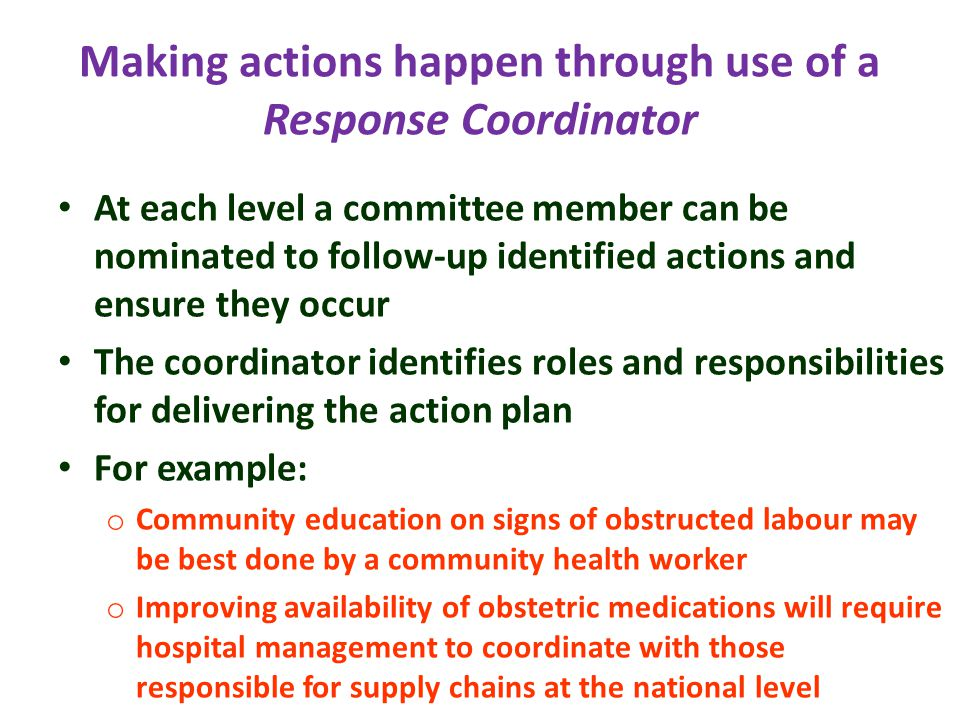 Making actions happen through use of a Response Coordinator At each level a committee member can be nominated to follow-up identified actions and ensure they occur The coordinator identifies roles and responsibilities for delivering the action plan For example: o Community education on signs of obstructed labour may be best done by a community health worker o Improving availability of obstetric medications will require hospital management to coordinate with those responsible for supply chains at the national level