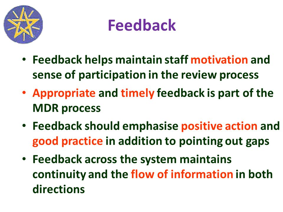 Feedback Feedback helps maintain staff motivation and sense of participation in the review process Appropriate and timely feedback is part of the MDR process Feedback should emphasise positive action and good practice in addition to pointing out gaps Feedback across the system maintains continuity and the flow of information in both directions