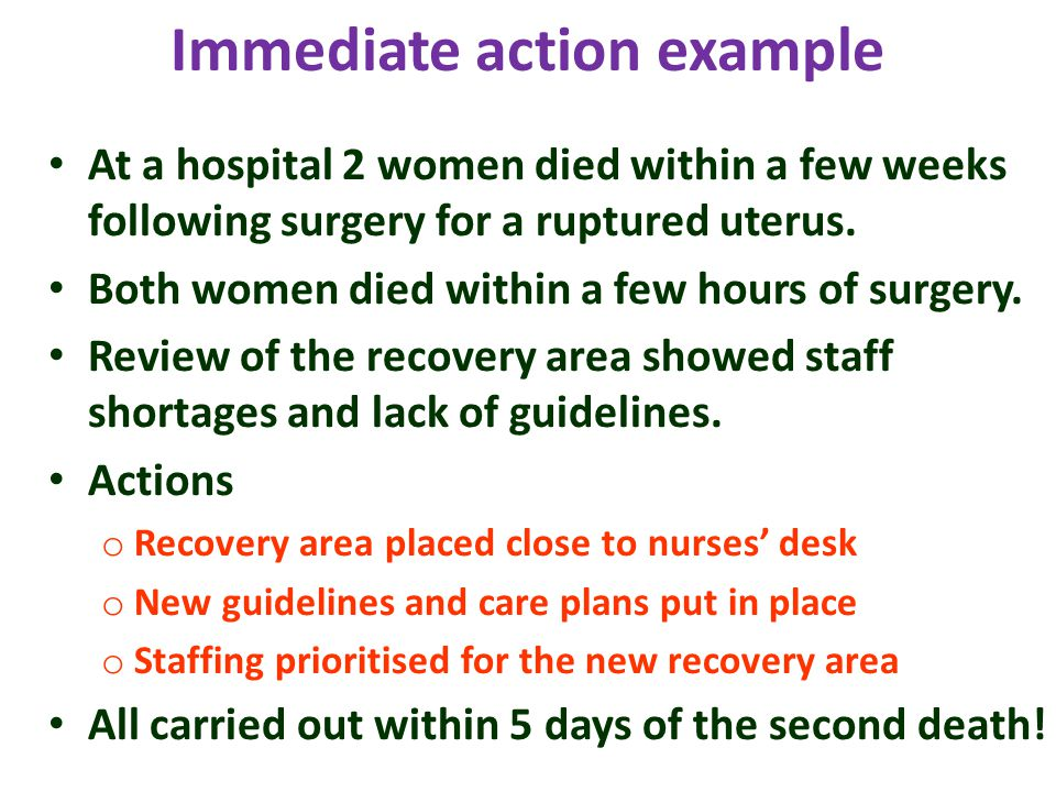 Immediate action example At a hospital 2 women died within a few weeks following surgery for a ruptured uterus.