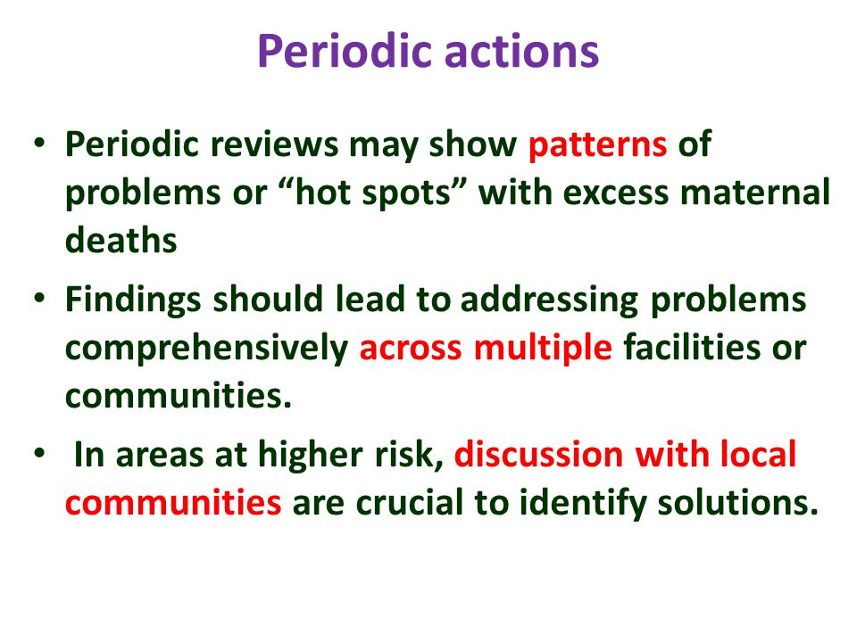 Periodic actions Periodic reviews may show patterns of problems or hot spots with excess maternal deaths Findings should lead to addressing problems comprehensively across multiple facilities or communities.