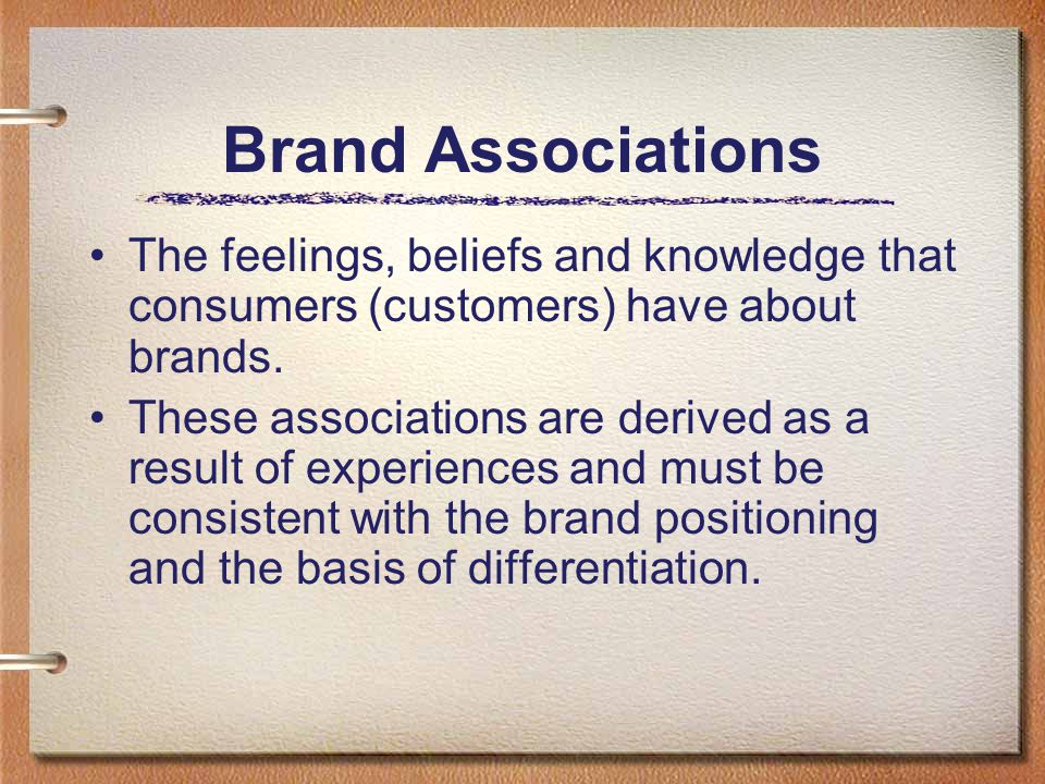 Brand Associations The feelings, beliefs and knowledge that consumers (customers) have about brands.