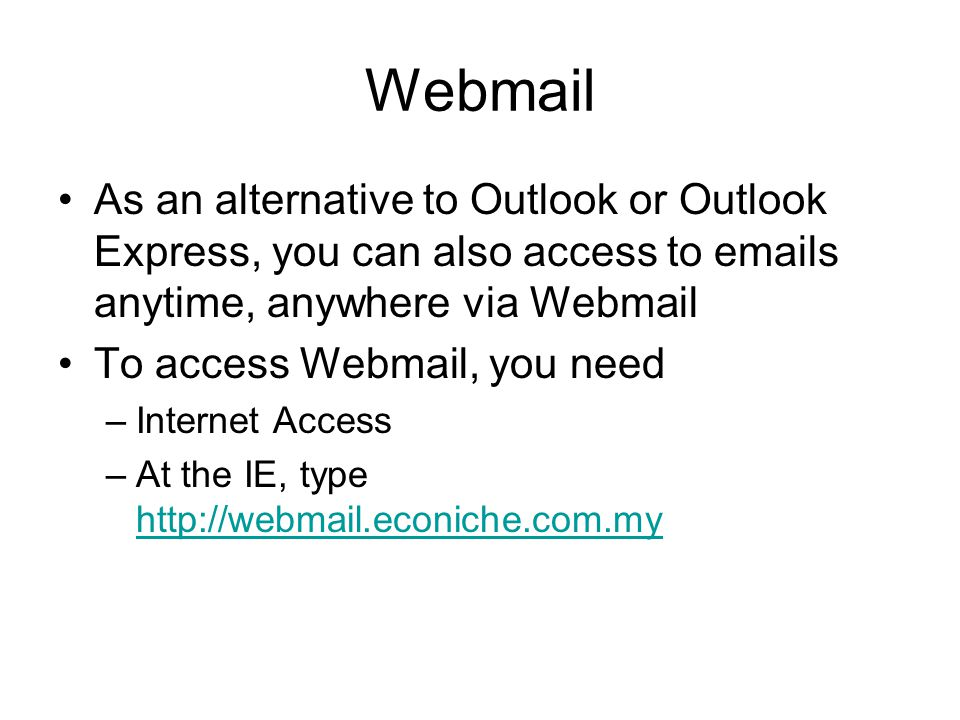 Webmail As an alternative to Outlook or Outlook Express, you can also access to  s anytime, anywhere via Webmail To access Webmail, you need –Internet Access –At the IE, type