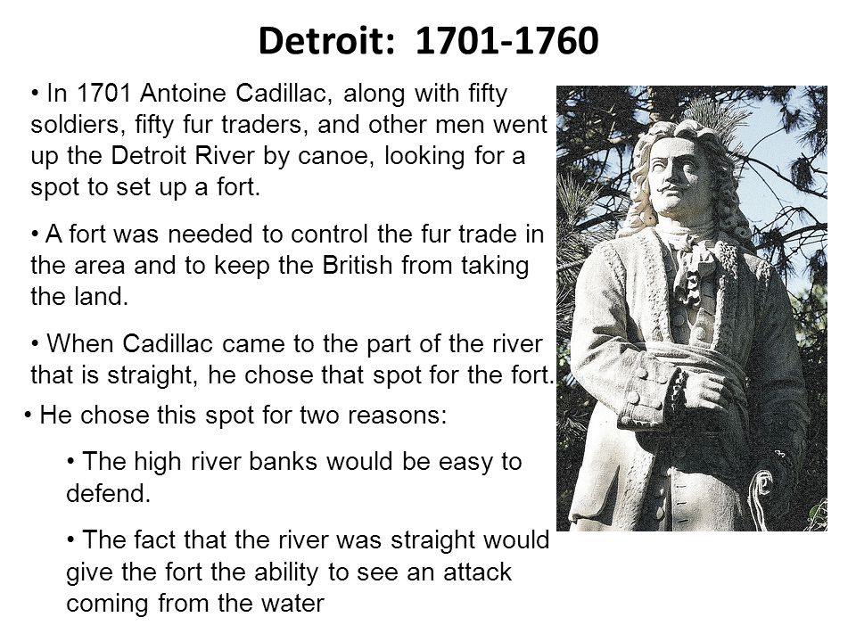 Detroit: In 1701 Antoine Cadillac, along with fifty soldiers, fifty fur traders, and other men went up the Detroit River by canoe, looking for a spot to set up a fort.