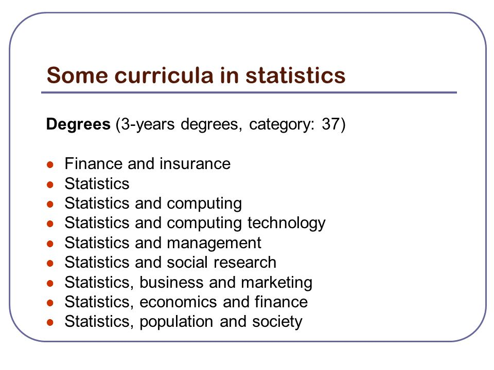 Some curricula in statistics Degrees (3-years degrees, category: 37) Finance and insurance Statistics Statistics and computing Statistics and computing technology Statistics and management Statistics and social research Statistics, business and marketing Statistics, economics and finance Statistics, population and society