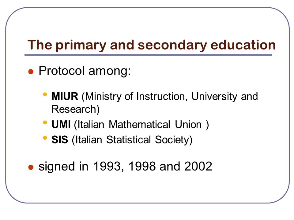The primary and secondary education Protocol among: MIUR (Ministry of Instruction, University and Research) UMI (Italian Mathematical Union ) SIS (Italian Statistical Society) signed in 1993, 1998 and 2002