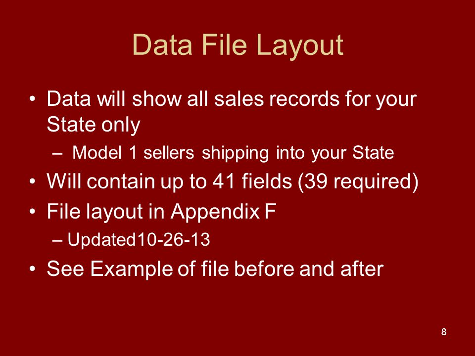 Data File Layout Data will show all sales records for your State only – Model 1 sellers shipping into your State Will contain up to 41 fields (39 required) File layout in Appendix F –Updated See Example of file before and after 8