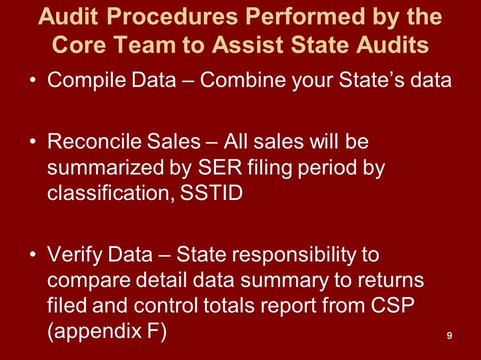 Audit Procedures Performed by the Core Team to Assist State Audits Compile Data – Combine your State's data Reconcile Sales – All sales will be summarized by SER filing period by classification, SSTID Verify Data – State responsibility to compare detail data summary to returns filed and control totals report from CSP (appendix F) 9