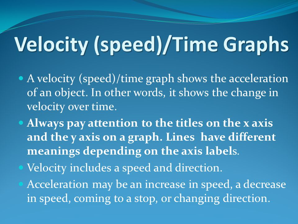 Velocity (speed)/Time Graphs A velocity (speed)/time graph shows the acceleration of an object.