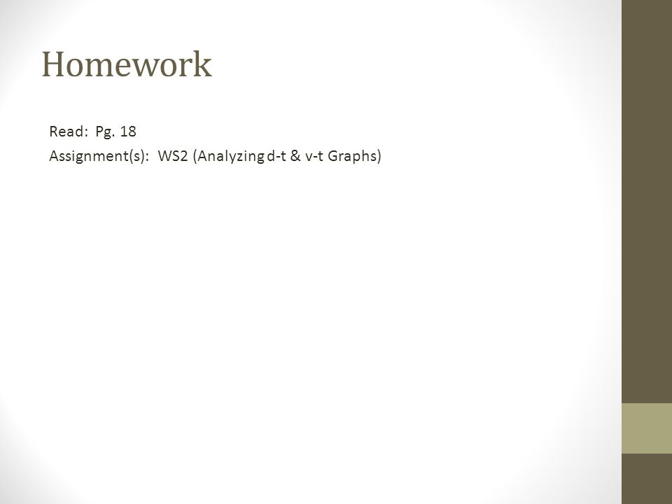 Homework Read: Pg. 18 Assignment(s): WS2 (Analyzing d-t & v-t Graphs)