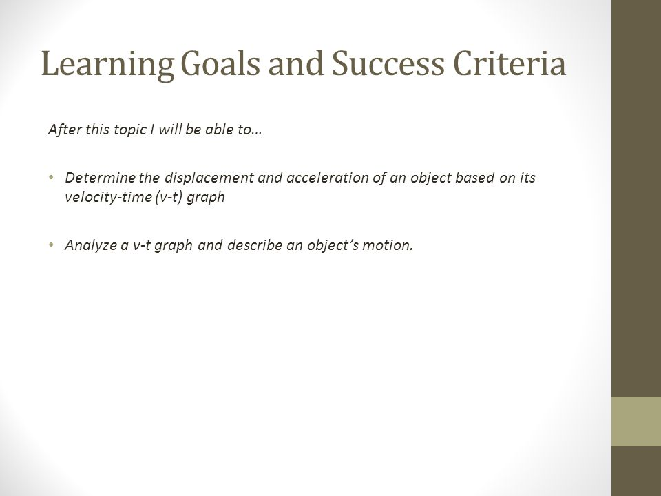 Learning Goals and Success Criteria After this topic I will be able to… Determine the displacement and acceleration of an object based on its velocity-time (v-t) graph Analyze a v-t graph and describe an object's motion.