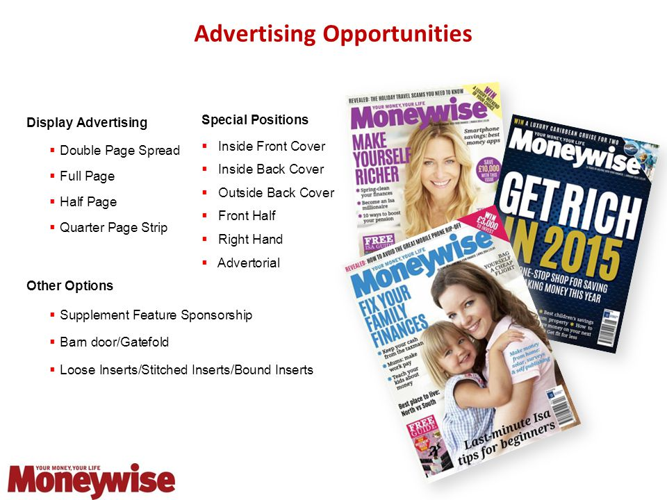 Advertising Opportunities Display Advertising  Double Page Spread  Full Page  Half Page  Quarter Page Strip Other Options  Supplement Feature Sponsorship  Barn door/Gatefold  Loose Inserts/Stitched Inserts/Bound Inserts Special Positions  Inside Front Cover  Inside Back Cover  Outside Back Cover  Front Half  Right Hand  Advertorial