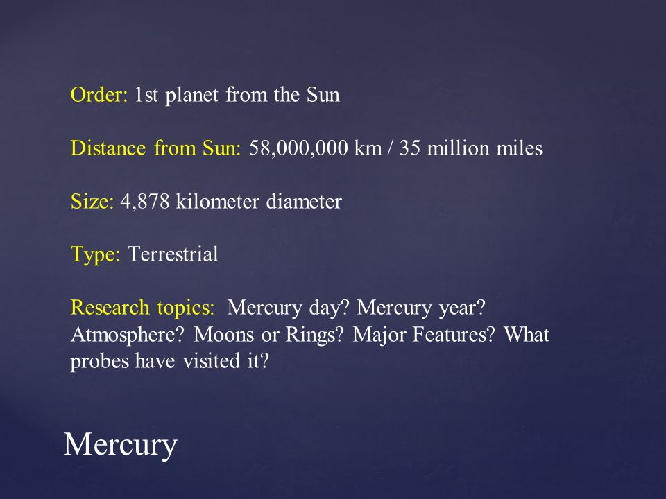 Order: 1st planet from the Sun Distance from Sun: 58,000,000 km / 35 million miles Size: 4,878 kilometer diameter Type: Terrestrial Research topics: Mercury day.