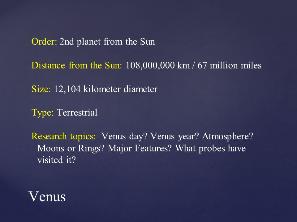 Order: 2nd planet from the Sun Distance from the Sun: 108,000,000 km / 67 million miles Size: 12,104 kilometer diameter Type: Terrestrial Research topics: Venus day.