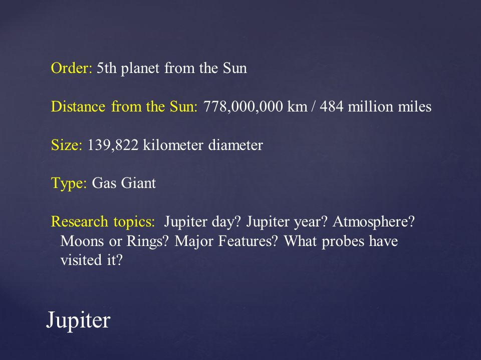 Order: 5th planet from the Sun Distance from the Sun: 778,000,000 km / 484 million miles Size: 139,822 kilometer diameter Type: Gas Giant Research topics: Jupiter day.