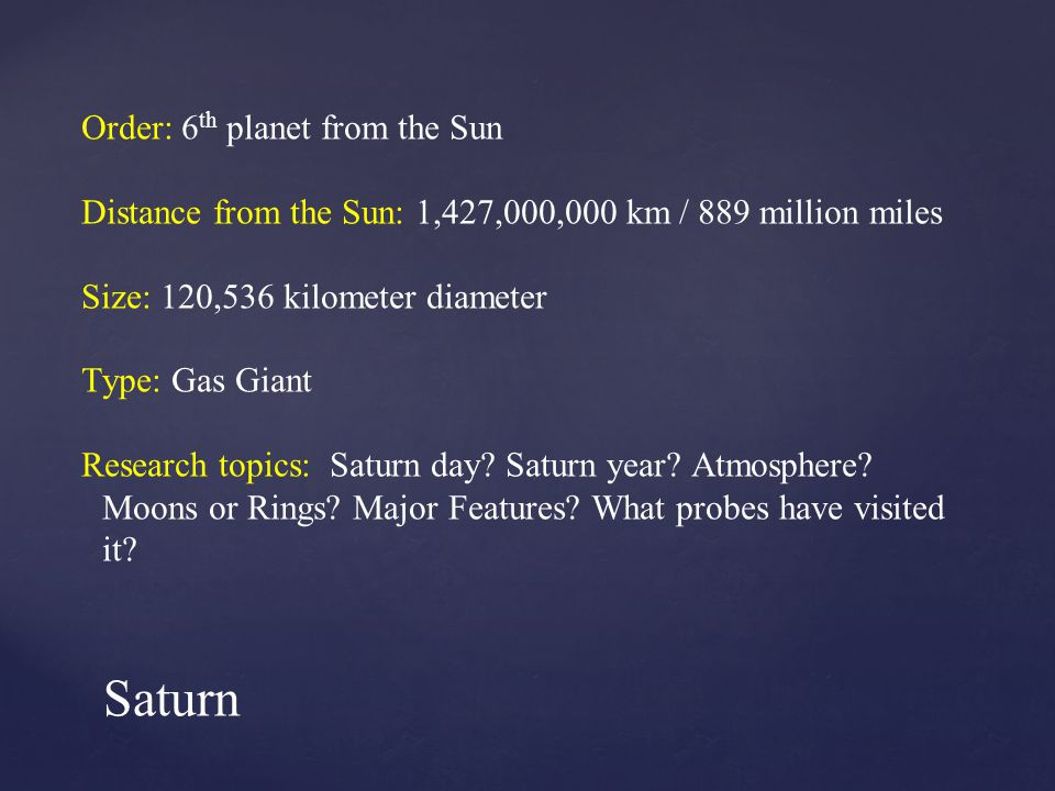 Order: 6 th planet from the Sun Distance from the Sun: 1,427,000,000 km / 889 million miles Size: 120,536 kilometer diameter Type: Gas Giant Research topics: Saturn day.