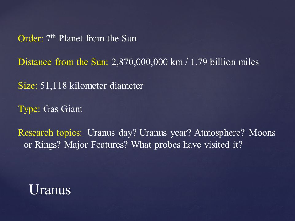 Order: 7 th Planet from the Sun Distance from the Sun: 2,870,000,000 km / 1.79 billion miles Size: 51,118 kilometer diameter Type: Gas Giant Research topics: Uranus day.