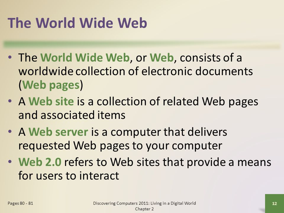 The World Wide Web The World Wide Web, or Web, consists of a worldwide collection of electronic documents (Web pages) A Web site is a collection of related Web pages and associated items A Web server is a computer that delivers requested Web pages to your computer Web 2.0 refers to Web sites that provide a means for users to interact Discovering Computers 2011: Living in a Digital World Chapter 2 12 Pages